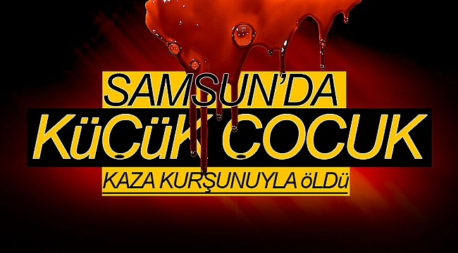 Samsun'da küçük çocuk kaza kurşunuyla öldü