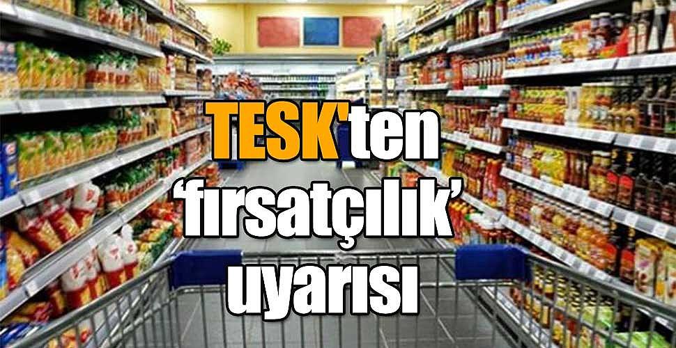 TESK'ten 'fırsatçılık' uyarısı