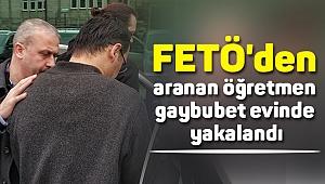 FETÖ'den aranan öğretmen gaybubet evinde yakalandı
