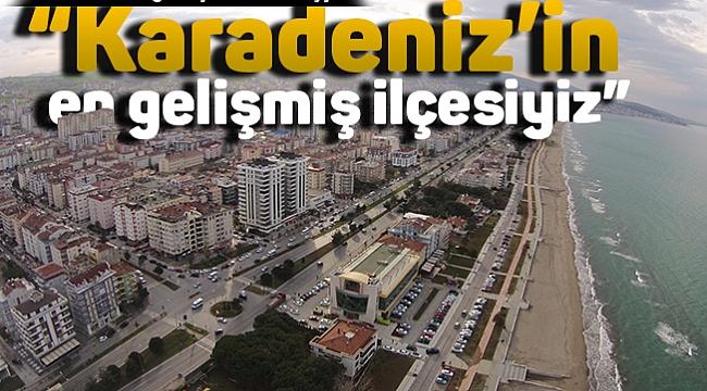 """""""Karadeniz'in en gelişmiş ilçesiyiz"""""""