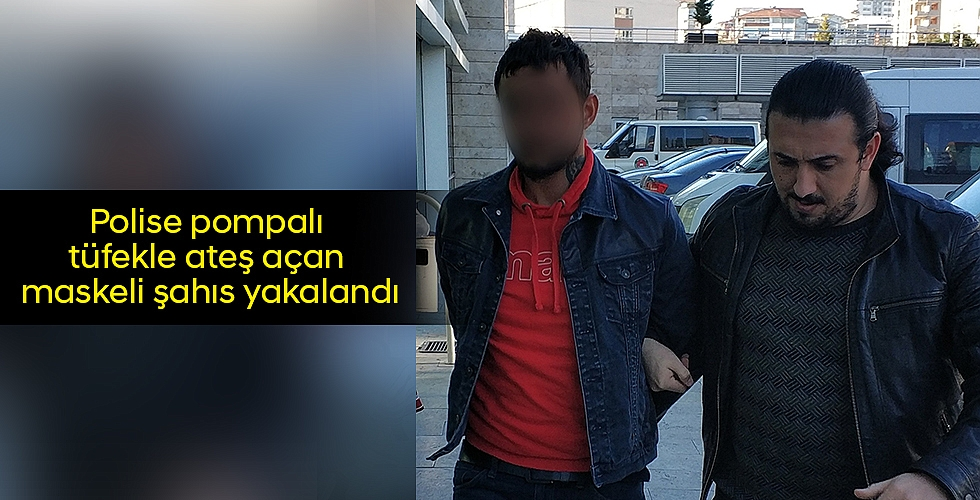 Polise pompalı tüfekle ateş açan maskeli şahıs yakalandı