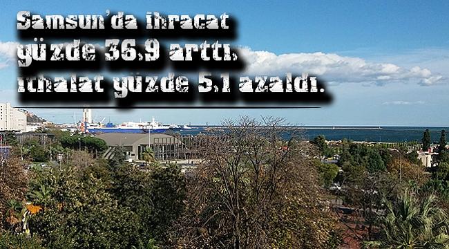 Samsun'da ihracat yüzde 36,9 arttı, ithalat yüzde 5,1 azaldı.