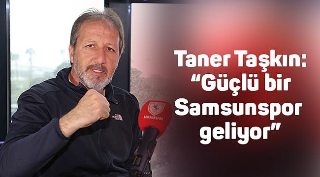 """Taner Taşkın: """"Güçlü bir Samsunspor geliyor"""""""