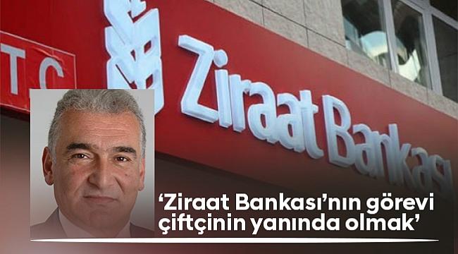 'Ziraat Bankası'nın görevi  çiftçinin yanında olmak'