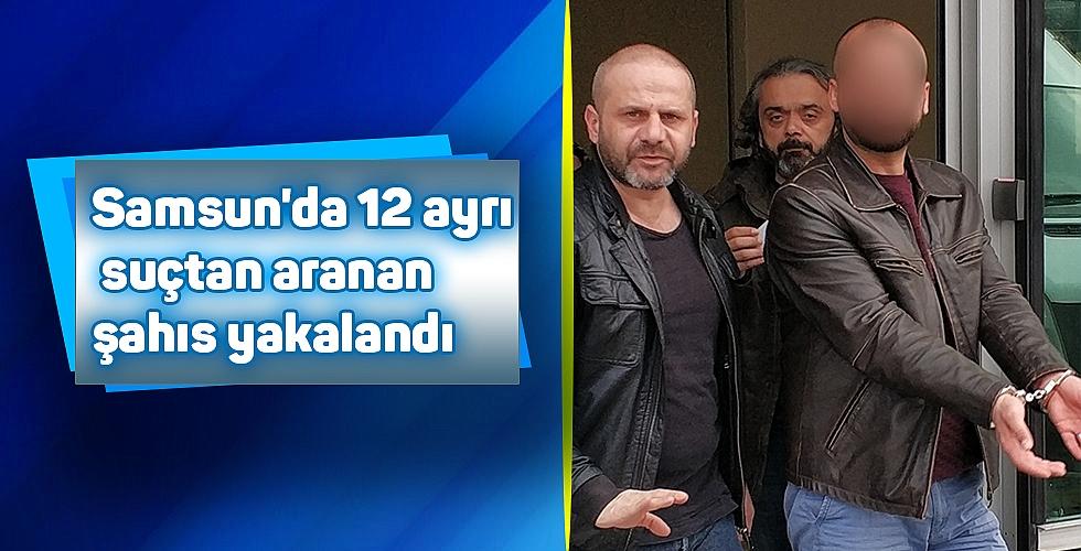 Samsun'da 12 ayrı suçtan aranan şahıs yakalandı