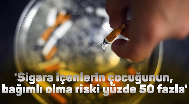 'Sigara içenlerin çocuğunun,  bağımlı olma riski yüzde 50 fazla'