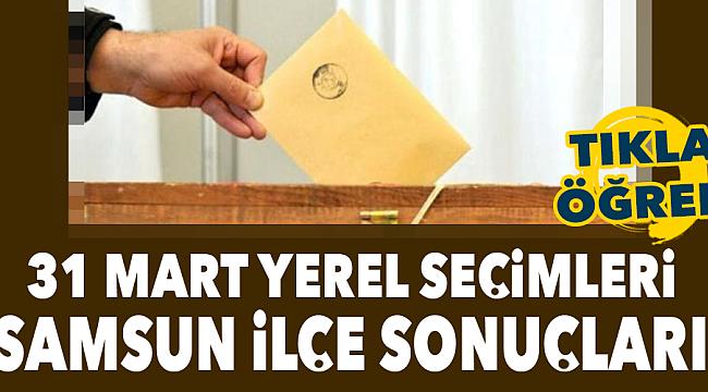 31 Mart Samsun büyükşehir ilçe seçim sonuçları