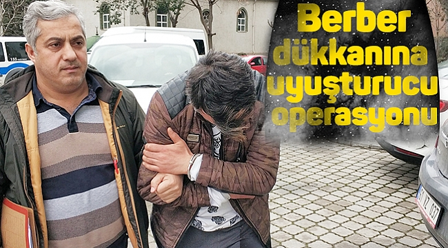 Berber dükkanına uyuşturucu operasyonu