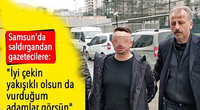 Samsun'da saldırgandan gazetecilere: