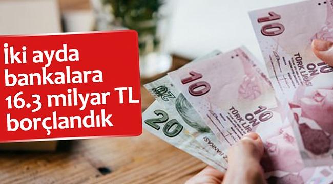 İki ayda bankalara 16.3 milyar TL borçlandık