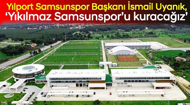 'Yıkılmaz Samsunspor'u kuracağız'