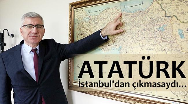 Atatürk İstanbul'dan çıkmasaydı…