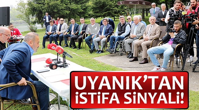UYANIK'TAN İSTİFA SİNYALİ!
