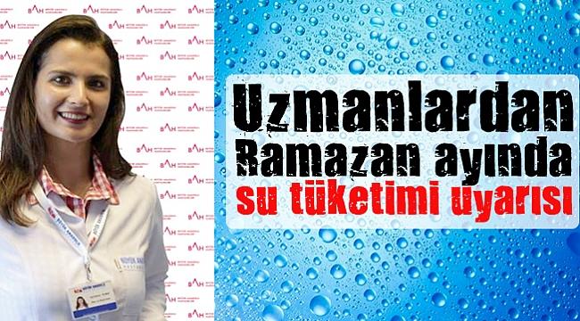 Uzmanlardan Ramazan ayında su tüketimi uyarısı