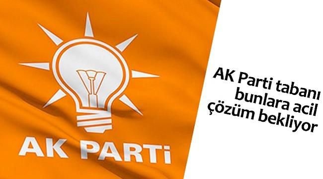 AK Parti tabanı bunlara acil çözüm bekliyor