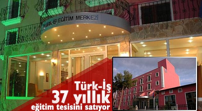 Türk-İş, 37 yıllık eğitim tesisini satıyor