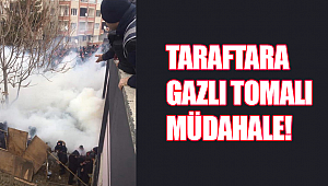TARAFTARA GAZLI TOMALI MÜDAHALE!