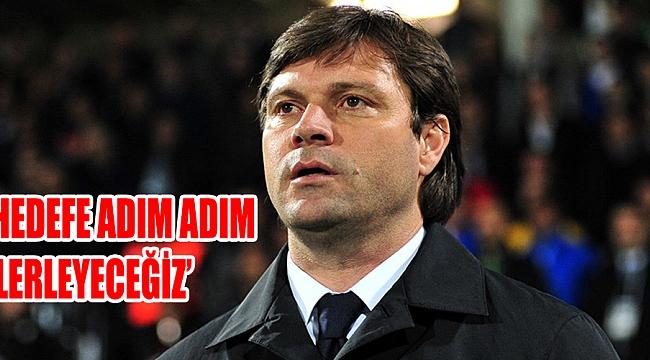 'HEDEFE ADIM ADIM  İLERLEYECEĞİZ'