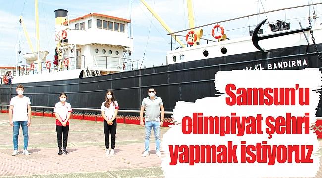 Samsun'u olimpiyatşehri yapmak istiyoruz