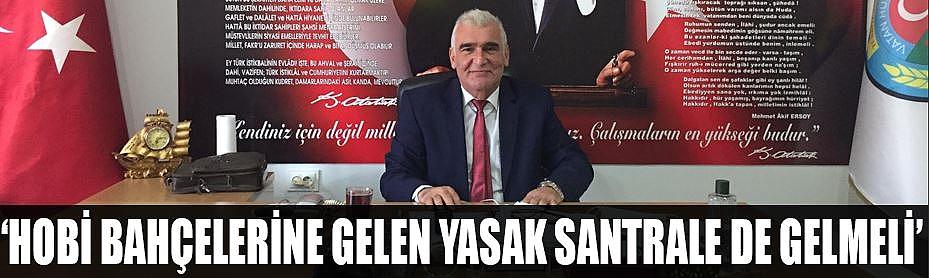 'HOBİ BAHÇELERİNE GELEN YASAK SANTRALE DE GELMELİ'