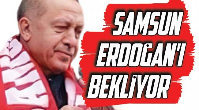 SAMSUN ERDOĞAN'I BEKLİYOR