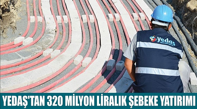 YEDAŞ'TAN 320 MİLYON LİRALIK ŞEBEKE YATIRIMI