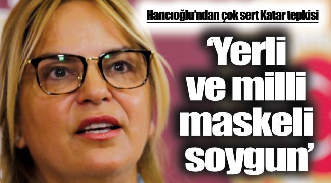 Hancıoğlu'ndan çok sert Katar tepkisi:'Yerli ve milli maskeli soygun'