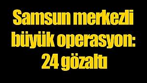 Samsun merkezli büyük operasyon: 24 gözaltı