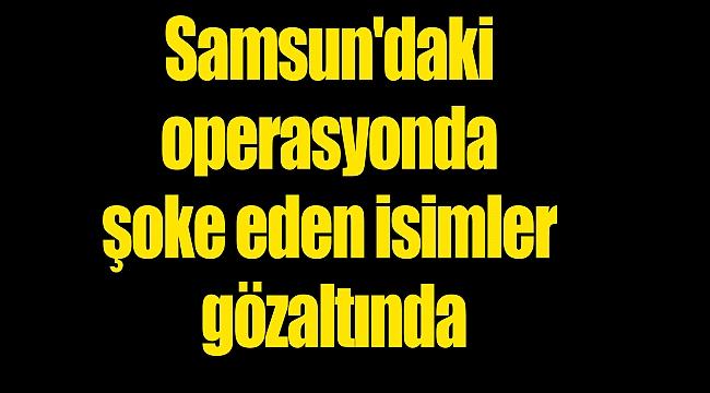Samsun'daki operasyonda şoke eden isimler gözaltında