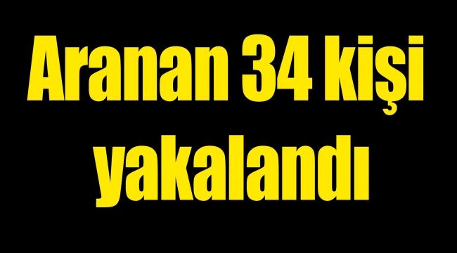 Aranan 34 kişi yakalandı