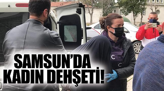 SAMSUN'DA KADIN DEHŞETİ!