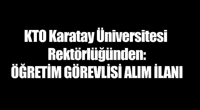 KTO Karatay Üniversitesi Rektörlüğünden: ÖĞRETİM GÖREVLİSİ ALIM İLANI