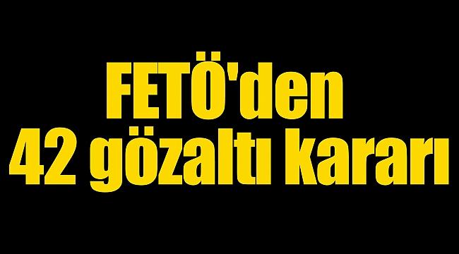 FETÖ'den 42 gözaltı kararı