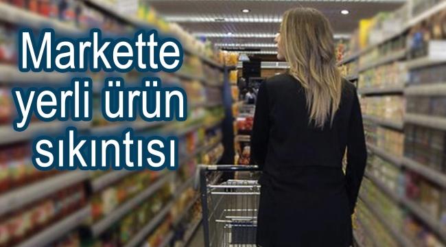 Markette yerli ürün sıkıntısı