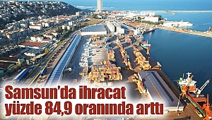 Samsun'da ihracat yüzde 84,9 oranında arttı